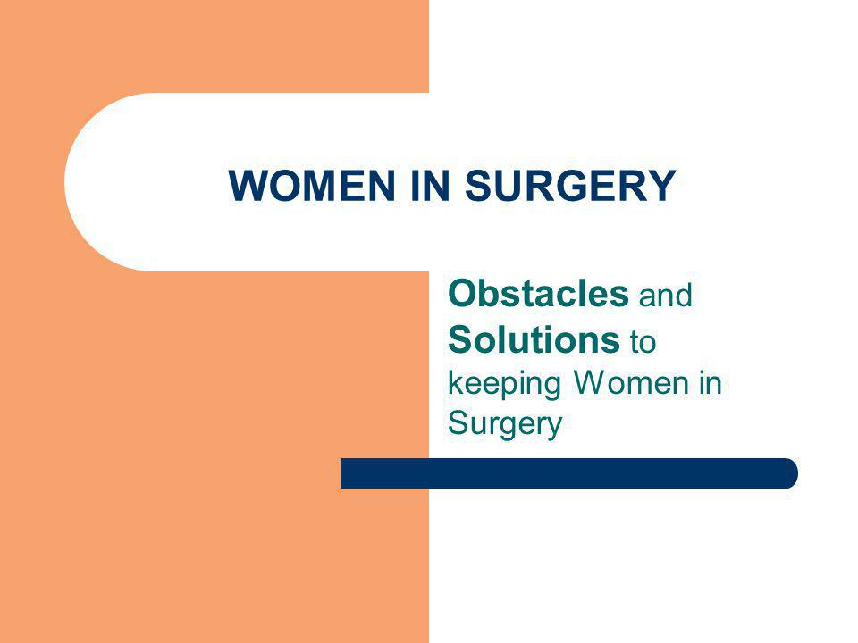 WOMEN IN SURGERY Obstacles and Solutions to keeping Women in Surgery