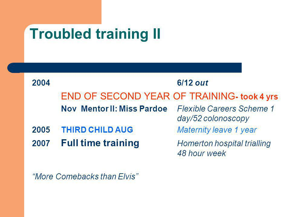 Troubled training II 20046/12 out END OF SECOND YEAR OF TRAINING - took 4 yrs Nov Mentor II: Miss PardoeFlexible Careers Scheme 1 day/52 colonoscopy 2005THIRD CHILD AUGMaternity leave 1 year 2007 Full time training Homerton hospital trialling 48 hour week More Comebacks than Elvis