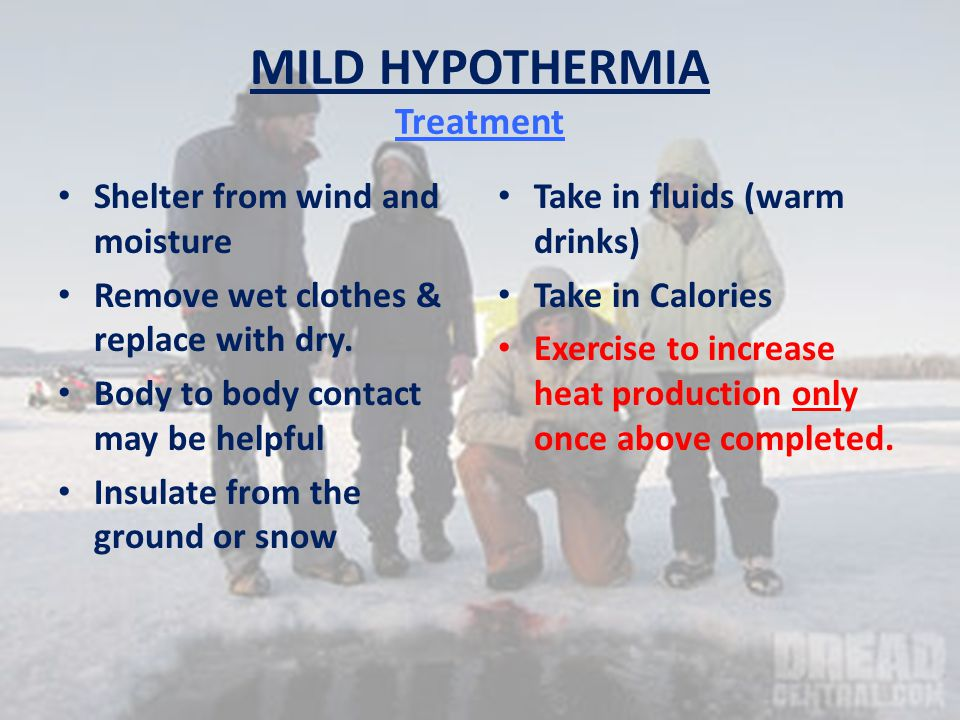 MILD HYPOTHERMIA Treatment Shelter from wind and moisture Remove wet clothes & replace with dry.
