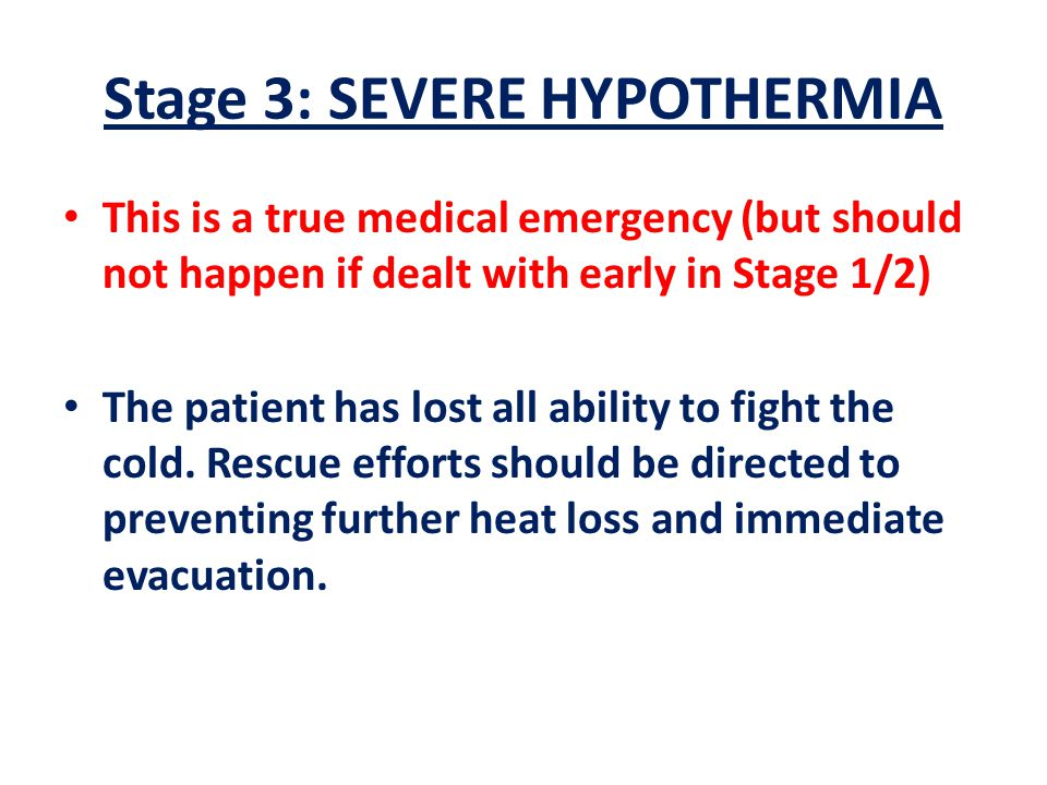 Stage 3: SEVERE HYPOTHERMIA This is a true medical emergency (but should not happen if dealt with early in Stage 1/2) The patient has lost all ability to fight the cold.