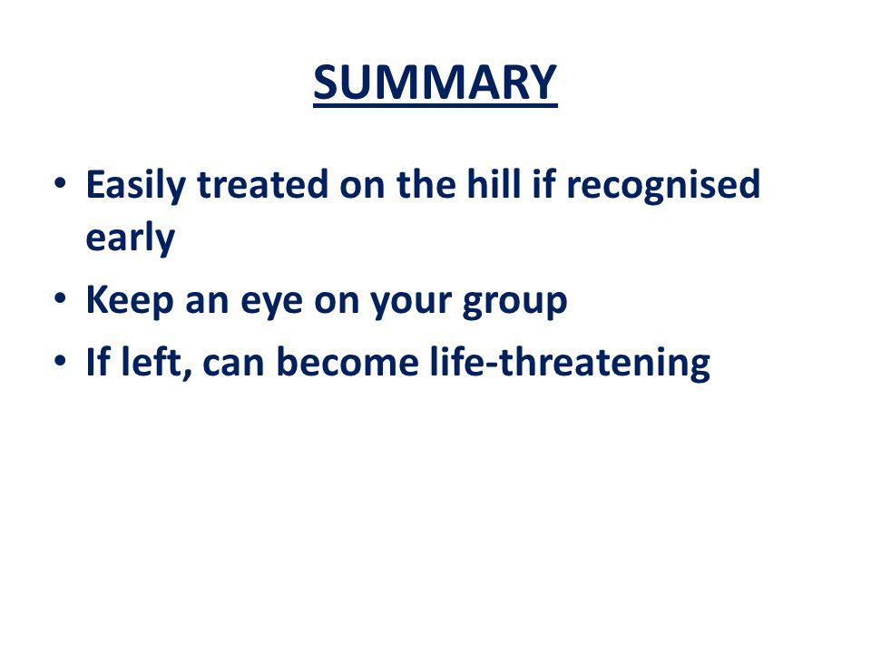 SUMMARY Easily treated on the hill if recognised early Keep an eye on your group If left, can become life-threatening