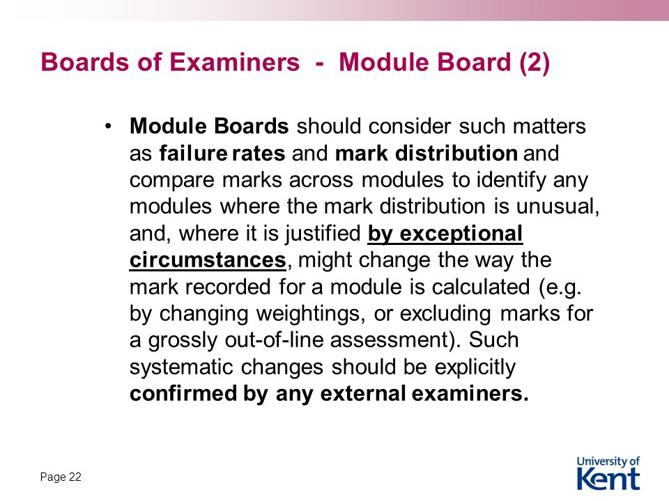 Boards of Examiners - Module Board (2) Module Boards should consider such matters as failure rates and mark distribution and compare marks across modules to identify any modules where the mark distribution is unusual, and, where it is justified by exceptional circumstances, might change the way the mark recorded for a module is calculated (e.g.