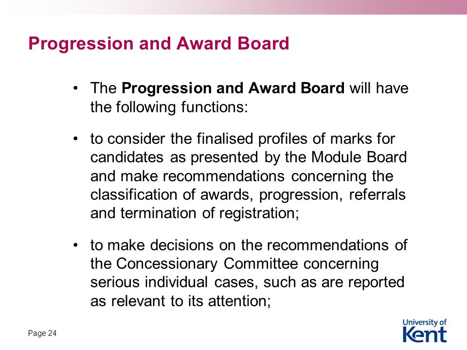 Progression and Award Board The Progression and Award Board will have the following functions: to consider the finalised profiles of marks for candidates as presented by the Module Board and make recommendations concerning the classification of awards, progression, referrals and termination of registration; to make decisions on the recommendations of the Concessionary Committee concerning serious individual cases, such as are reported as relevant to its attention; Page 24