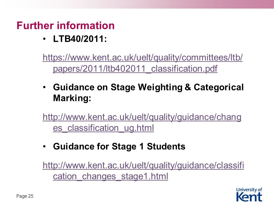Further information LTB40/2011: https://www.kent.ac.uk/uelt/quality/committees/ltb/ papers/2011/ltb402011_classification.pdf Guidance on Stage Weighting & Categorical Marking: http://www.kent.ac.uk/uelt/quality/guidance/chang es_classification_ug.html Guidance for Stage 1 Students http://www.kent.ac.uk/uelt/quality/guidance/classifi cation_changes_stage1.html Page 25