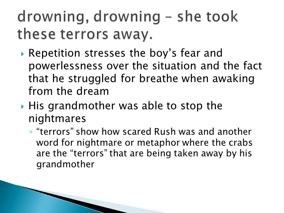  Repetition stresses the boy's fear and powerlessness over the situation and the fact that he struggled for breathe when awaking from the dream  His grandmother was able to stop the nightmares ◦ terrors show how scared Rush was and another word for nightmare or metaphor where the crabs are the terrors that are being taken away by his grandmother