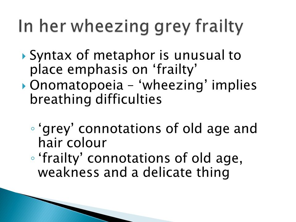  Syntax of metaphor is unusual to place emphasis on 'frailty'  Onomatopoeia – 'wheezing' implies breathing difficulties ◦ 'grey' connotations of old age and hair colour ◦ 'frailty' connotations of old age, weakness and a delicate thing