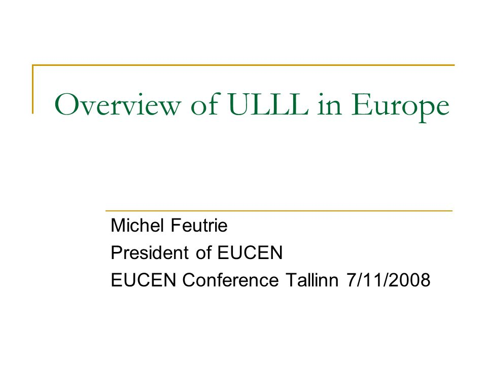 Overview of ULLL in Europe Michel Feutrie President of EUCEN EUCEN Conference Tallinn 7/11/2008