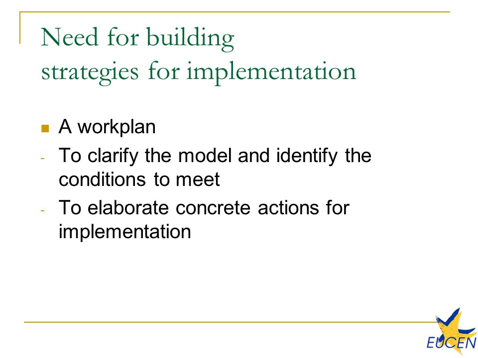 Need for building strategies for implementation A workplan - To clarify the model and identify the conditions to meet - To elaborate concrete actions for implementation