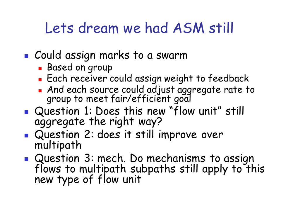 Lets dream we had ASM still Could assign marks to a swarm Based on group Each receiver could assign weight to feedback And each source could adjust ag
