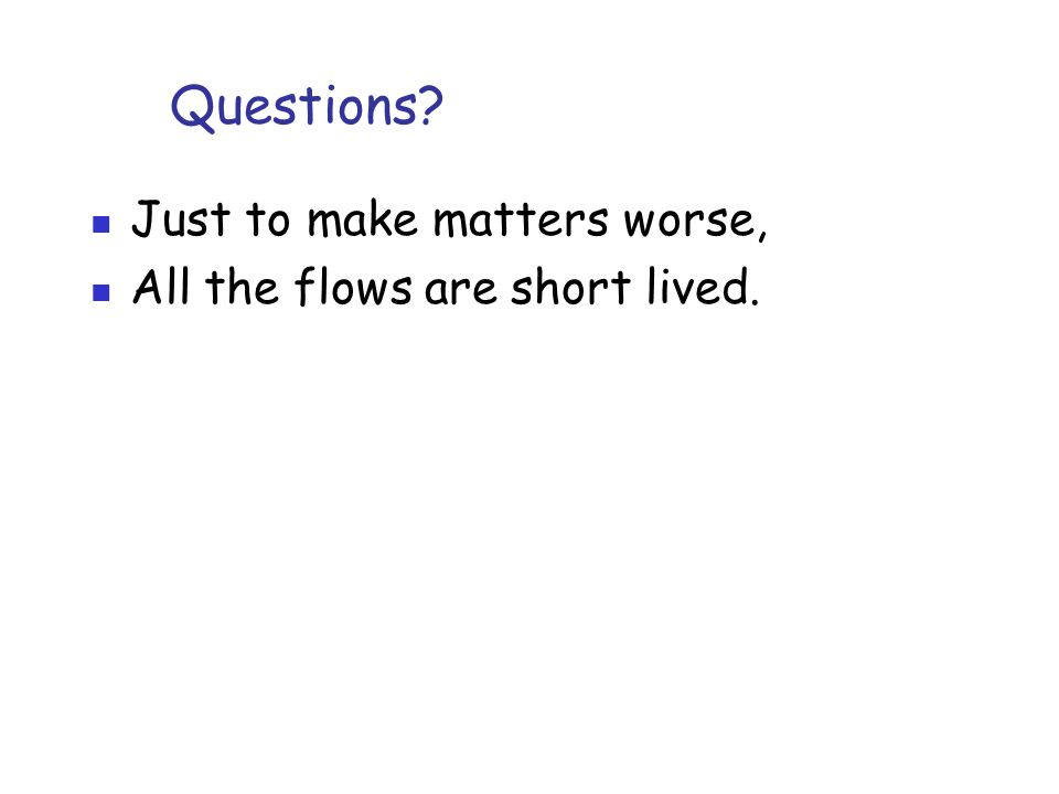 Questions? Just to make matters worse, All the flows are short lived.