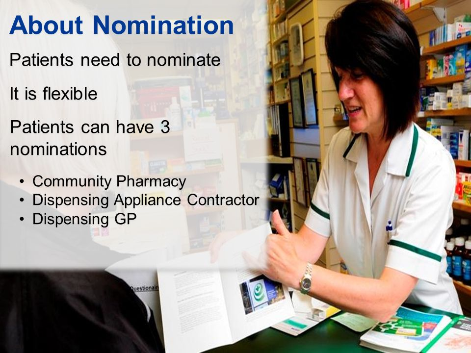 About Nomination Patients need to nominate It is flexible Patients can have 3 nominations Community Pharmacy Dispensing Appliance Contractor Dispensing GP About Nomination Patients need to nominate It is flexible Patients can have 3 nominations Community Pharmacy Dispensing Appliance Contractor Dispensing GP