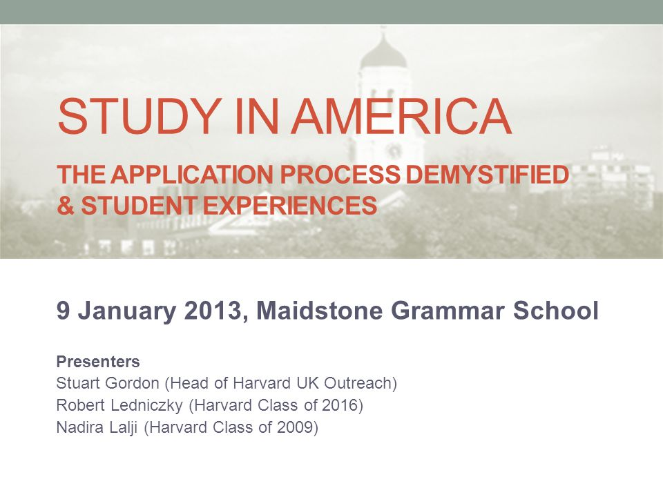 STUDY IN AMERICA THE APPLICATION PROCESS DEMYSTIFIED & STUDENT EXPERIENCES 9 January 2013, Maidstone Grammar School Presenters Stuart Gordon (Head of Harvard UK Outreach) Robert Ledniczky (Harvard Class of 2016) Nadira Lalji (Harvard Class of 2009)