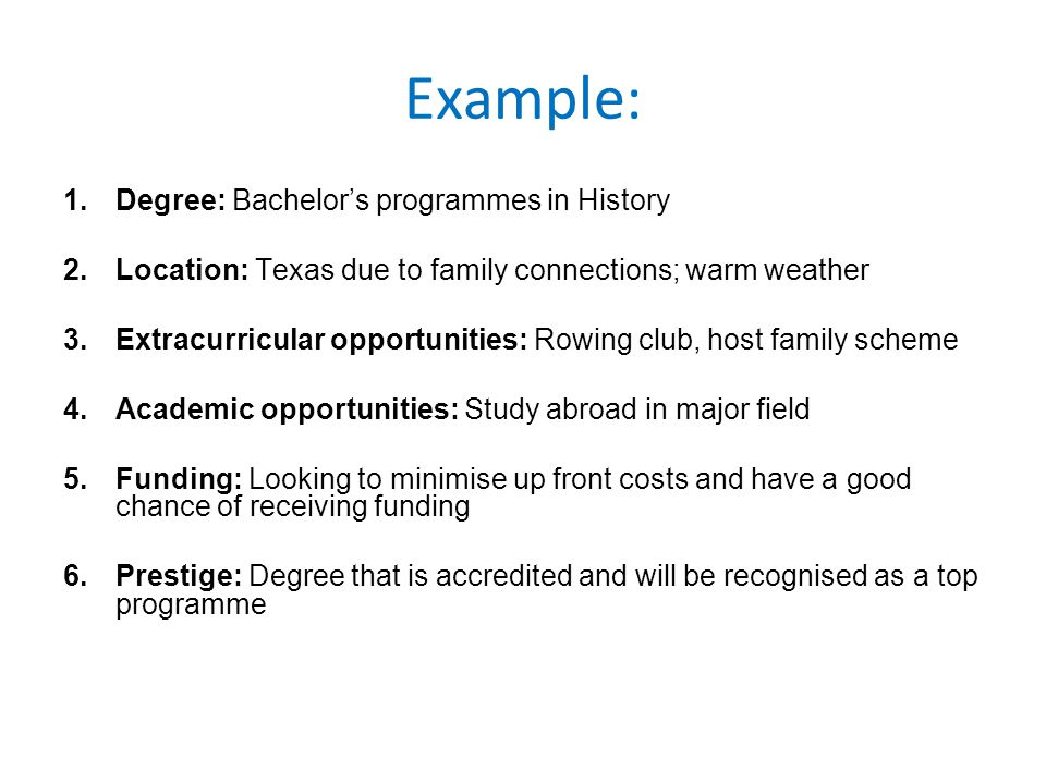 Example: 1.Degree: Bachelor's programmes in History 2.Location: Texas due to family connections; warm weather 3.Extracurricular opportunities: Rowing club, host family scheme 4.Academic opportunities: Study abroad in major field 5.Funding: Looking to minimise up front costs and have a good chance of receiving funding 6.Prestige: Degree that is accredited and will be recognised as a top programme