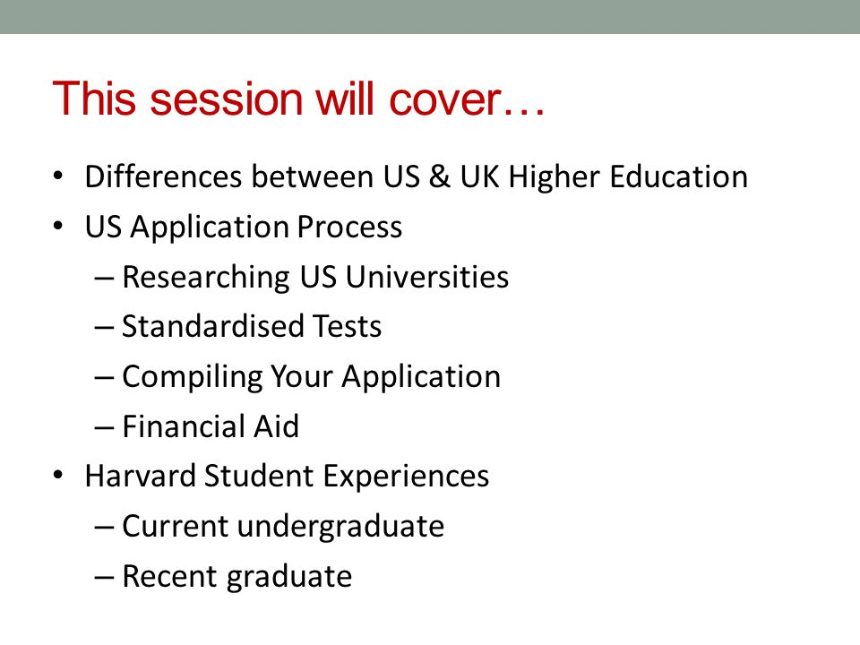 This session will cover… Differences between US & UK Higher Education US Application Process – Researching US Universities – Standardised Tests – Compiling Your Application – Financial Aid Harvard Student Experiences – Current undergraduate – Recent graduate