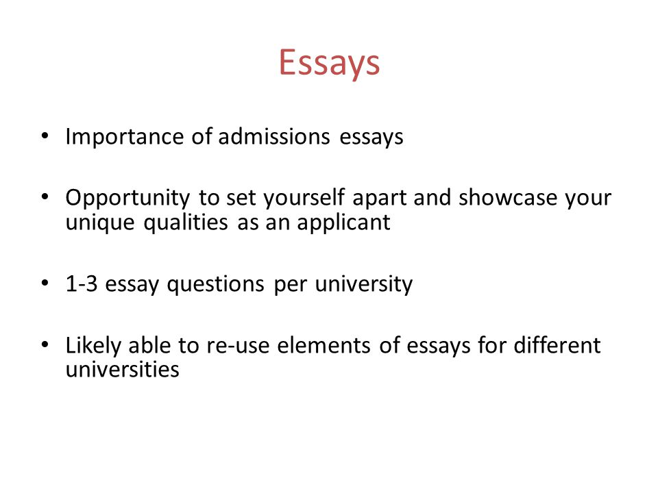 Essays Importance of admissions essays Opportunity to set yourself apart and showcase your unique qualities as an applicant 1-3 essay questions per university Likely able to re-use elements of essays for different universities