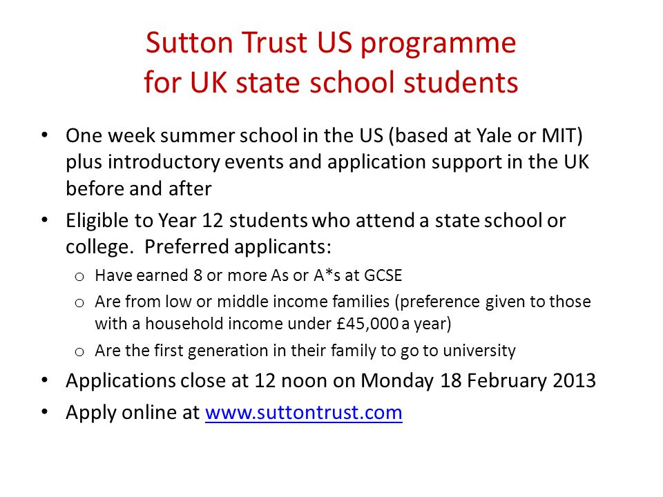 Sutton Trust US programme for UK state school students One week summer school in the US (based at Yale or MIT) plus introductory events and application support in the UK before and after Eligible to Year 12 students who attend a state school or college.