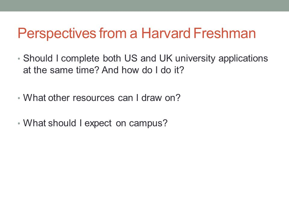 Perspectives from a Harvard Freshman Should I complete both US and UK university applications at the same time? And how do I do it? What other resourc
