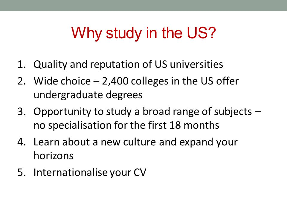 Why study in the US? 1.Quality and reputation of US universities 2.Wide choice – 2,400 colleges in the US offer undergraduate degrees 3.Opportunity to