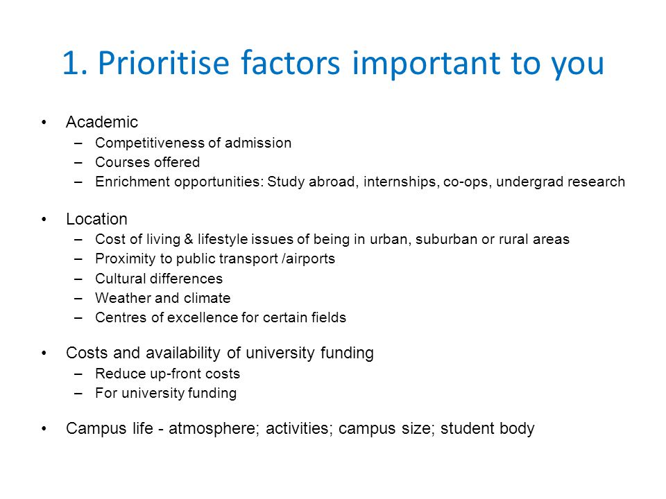 1. Prioritise factors important to you Academic –Competitiveness of admission –Courses offered –Enrichment opportunities: Study abroad, internships, c