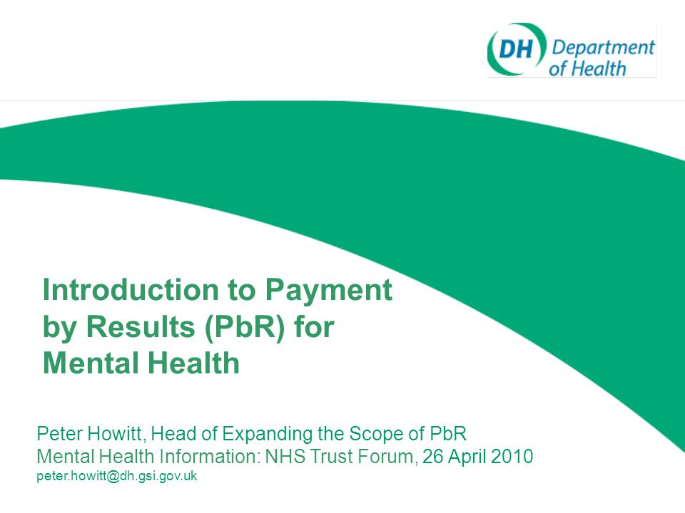 Introduction to Payment by Results (PbR) for Mental Health Peter Howitt, Head of Expanding the Scope of PbR Mental Health Information: NHS Trust Forum