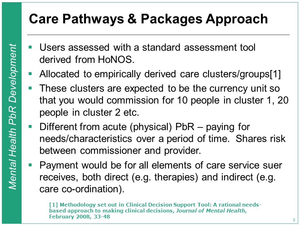 Mental Health PbR Development 6 Care Pathways & Packages Approach  Users assessed with a standard assessment tool derived from HoNOS.  Allocated to