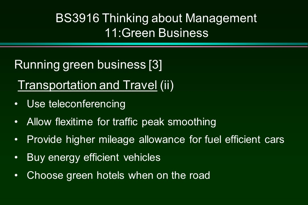BS3916 Thinking about Management 11:Green Business Running green business [3] Transportation and Travel (ii) Use teleconferencing Allow flexitime for traffic peak smoothing Provide higher mileage allowance for fuel efficient cars Buy energy efficient vehicles Choose green hotels when on the road
