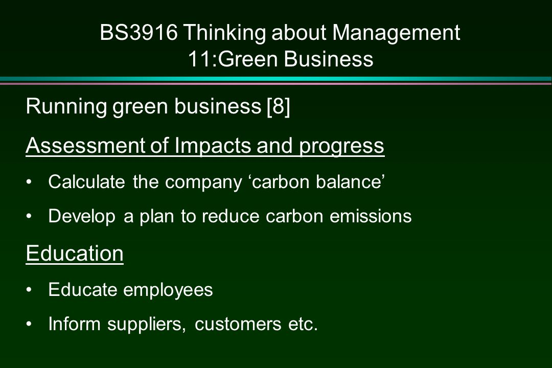 BS3916 Thinking about Management 11:Green Business Running green business [8] Assessment of Impacts and progress Calculate the company 'carbon balance' Develop a plan to reduce carbon emissions Education Educate employees Inform suppliers, customers etc.