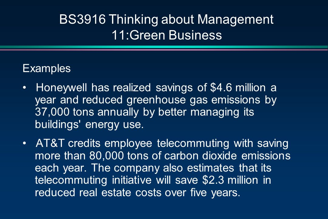 BS3916 Thinking about Management 11:Green Business Examples Honeywell has realized savings of $4.6 million a year and reduced greenhouse gas emissions by 37,000 tons annually by better managing its buildings energy use.