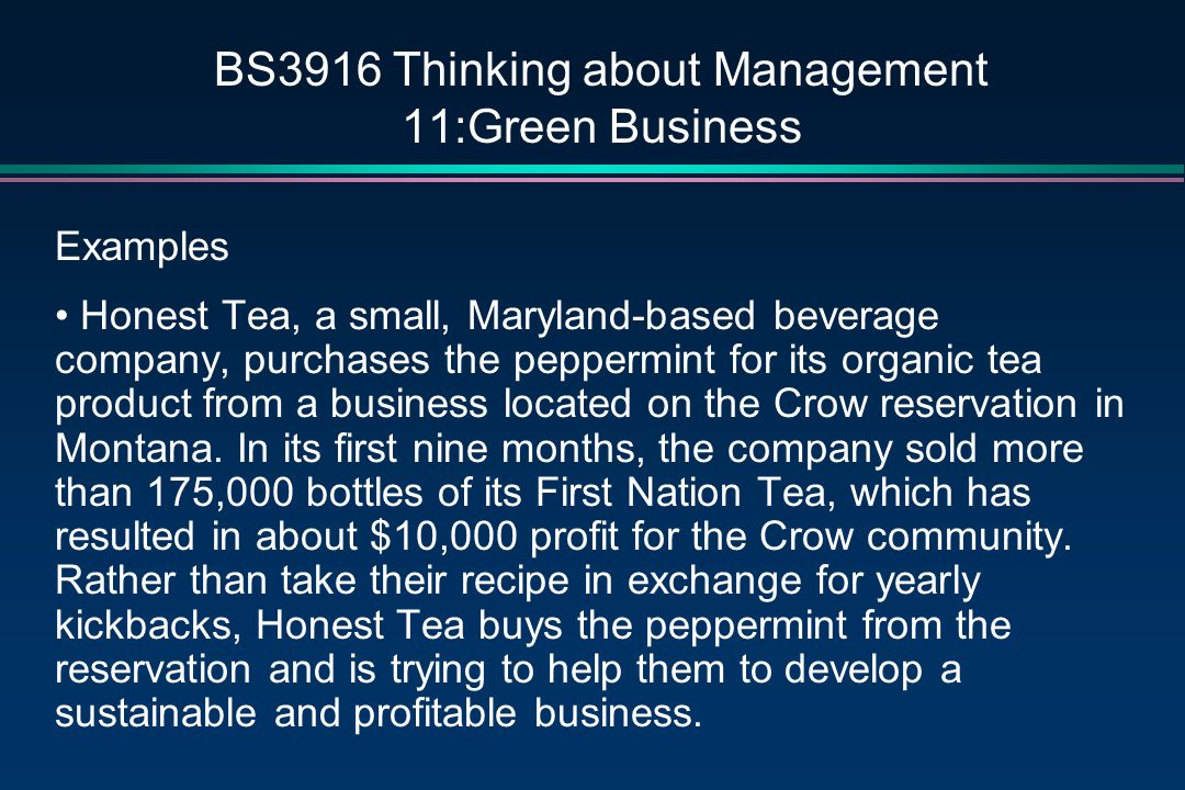 BS3916 Thinking about Management 11:Green Business Examples Honest Tea, a small, Maryland-based beverage company, purchases the peppermint for its organic tea product from a business located on the Crow reservation in Montana.