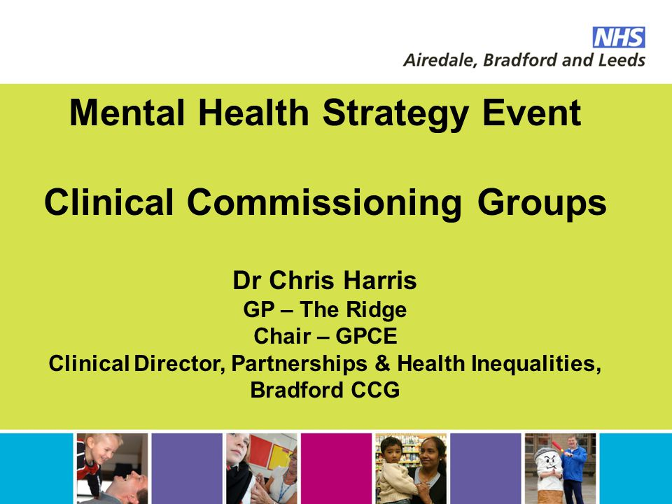 Mental Health Strategy Event Clinical Commissioning Groups Dr Chris Harris GP – The Ridge Chair – GPCE Clinical Director, Partnerships & Health Inequa