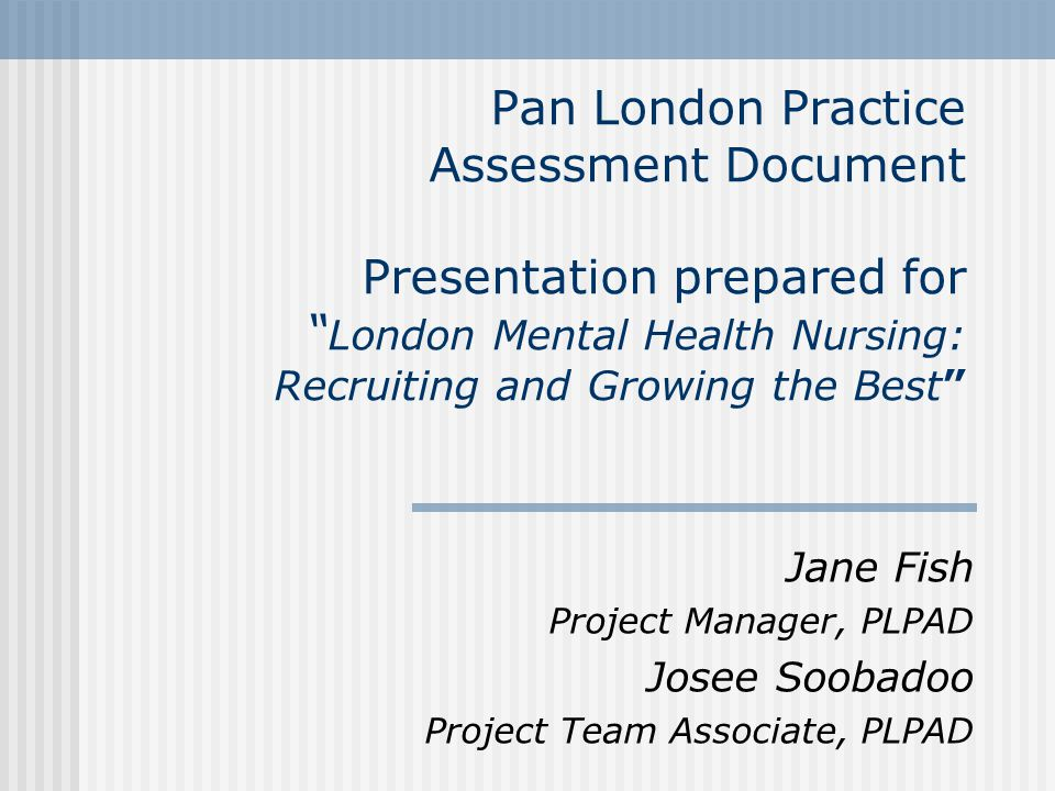 Pan London Practice Assessment Document Presentation prepared for London Mental Health Nursing: Recruiting and Growing the Best Jane Fish Project Manager, PLPAD Josee Soobadoo Project Team Associate, PLPAD