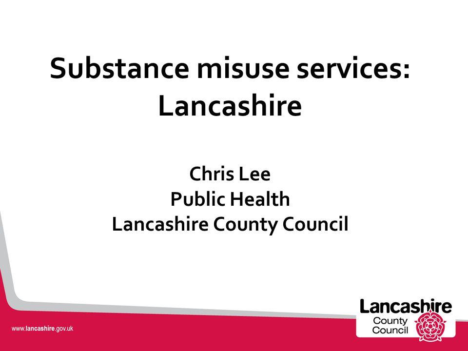 Substance misuse services: Lancashire Chris Lee Public Health Lancashire County Council