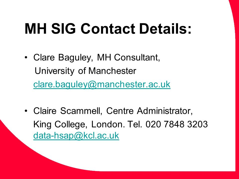MH SIG Contact Details: Clare Baguley, MH Consultant, University of Manchester clare.baguley@manchester.ac.uk Claire Scammell, Centre Administrator, King College, London.