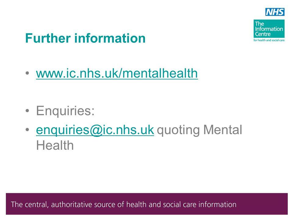 Further information www.ic.nhs.uk/mentalhealth Enquiries: enquiries@ic.nhs.uk quoting Mental Healthenquiries@ic.nhs.uk