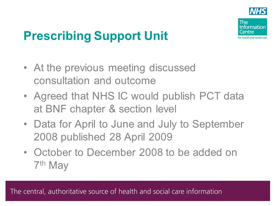Prescribing Support Unit At the previous meeting discussed consultation and outcome Agreed that NHS IC would publish PCT data at BNF chapter & section level Data for April to June and July to September 2008 published 28 April 2009 October to December 2008 to be added on 7 th May