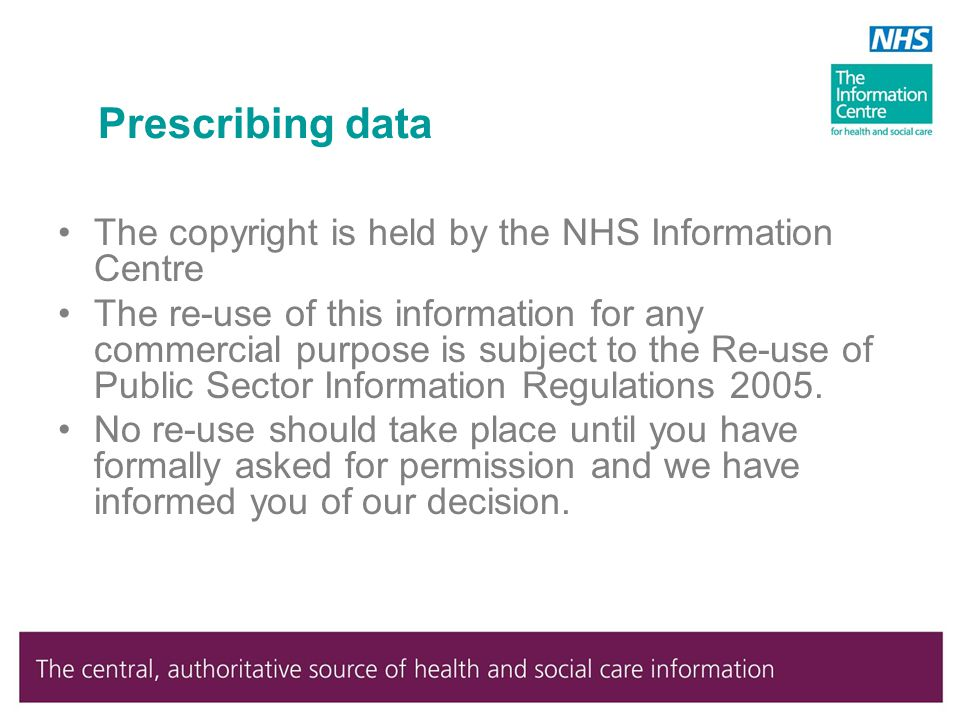 Prescribing data The copyright is held by the NHS Information Centre The re-use of this information for any commercial purpose is subject to the Re-use of Public Sector Information Regulations 2005.