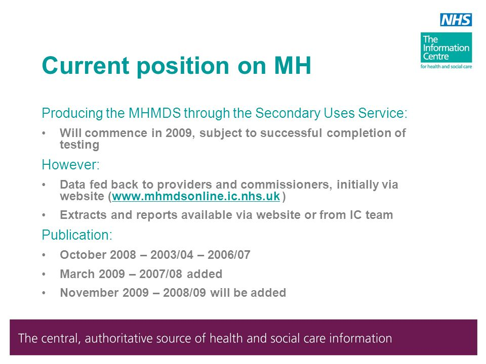 Current position on MH Producing the MHMDS through the Secondary Uses Service: Will commence in 2009, subject to successful completion of testing However: Data fed back to providers and commissioners, initially via website (www.mhmdsonline.ic.nhs.uk )www.mhmdsonline.ic.nhs.uk Extracts and reports available via website or from IC team Publication: October 2008 – 2003/04 – 2006/07 March 2009 – 2007/08 added November 2009 – 2008/09 will be added