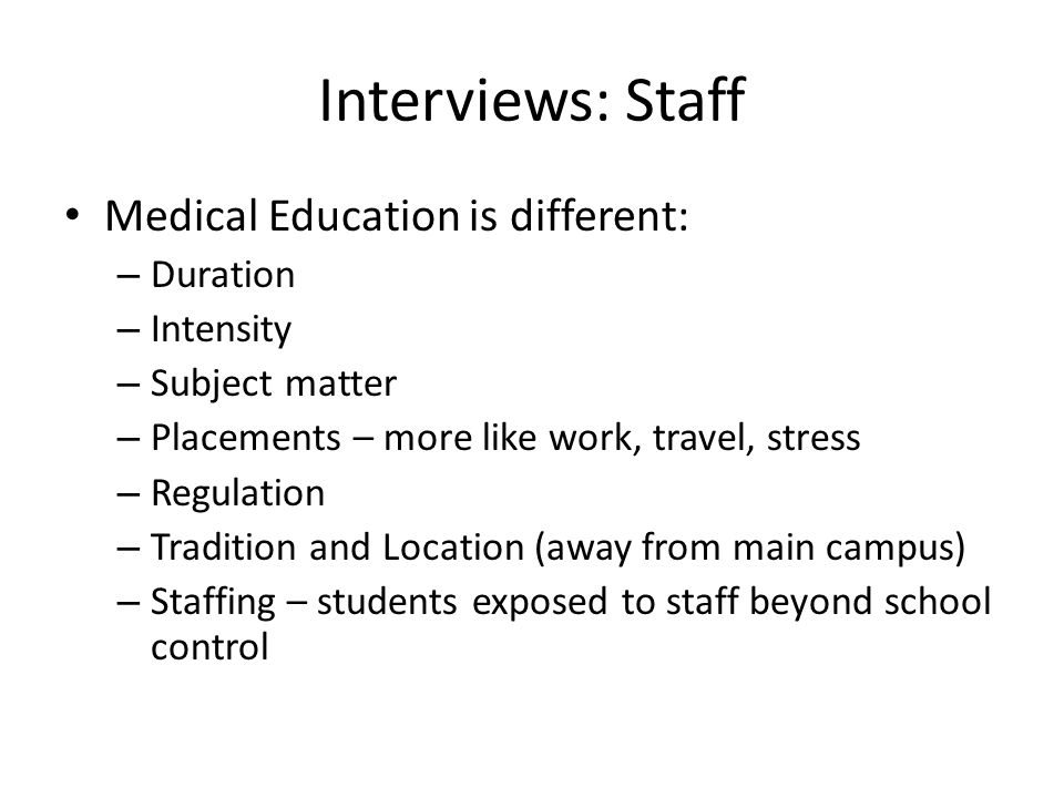 Interviews: Staff Medical Education is different: – Duration – Intensity – Subject matter – Placements – more like work, travel, stress – Regulation – Tradition and Location (away from main campus) – Staffing – students exposed to staff beyond school control