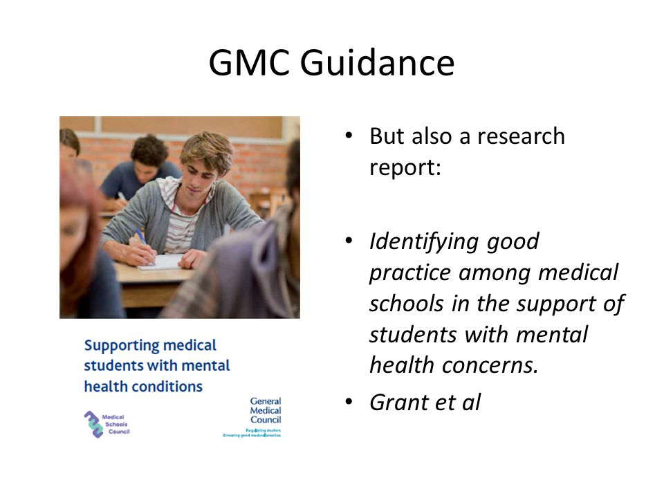 GMC Guidance But also a research report: Identifying good practice among medical schools in the support of students with mental health concerns.