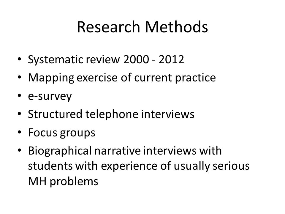 Research Methods Systematic review 2000 - 2012 Mapping exercise of current practice e-survey Structured telephone interviews Focus groups Biographical narrative interviews with students with experience of usually serious MH problems