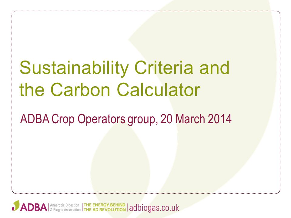 Sustainability Criteria and the Carbon Calculator ADBA Crop Operators group, 20 March 2014