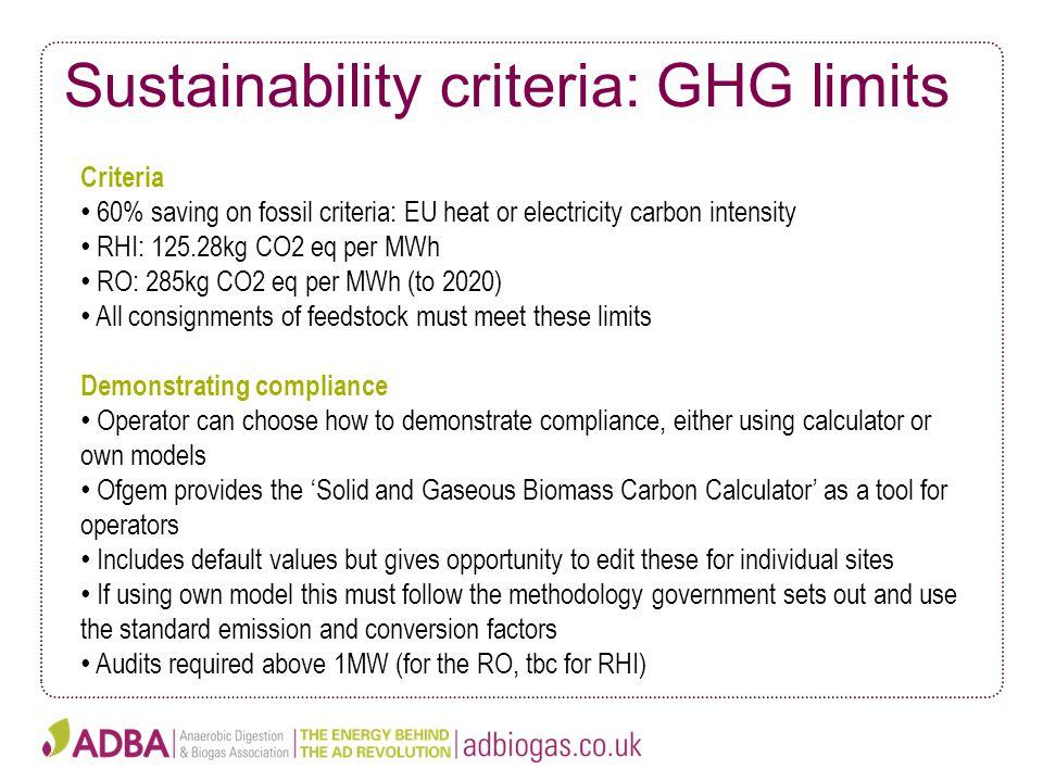 Sustainability criteria: GHG limits Criteria 60% saving on fossil criteria: EU heat or electricity carbon intensity RHI: 125.28kg CO2 eq per MWh RO: 285kg CO2 eq per MWh (to 2020) All consignments of feedstock must meet these limits Demonstrating compliance Operator can choose how to demonstrate compliance, either using calculator or own models Ofgem provides the 'Solid and Gaseous Biomass Carbon Calculator' as a tool for operators Includes default values but gives opportunity to edit these for individual sites If using own model this must follow the methodology government sets out and use the standard emission and conversion factors Audits required above 1MW (for the RO, tbc for RHI)