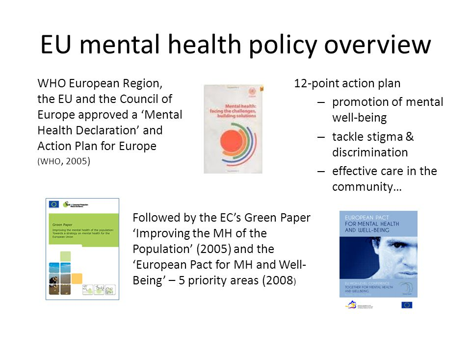 EU mental health policy overview 12-point action plan – promotion of mental well-being – tackle stigma & discrimination – effective care in the commun
