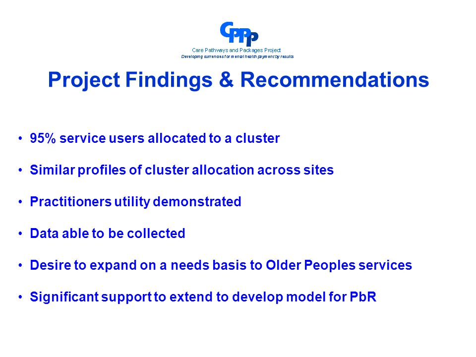 Project Findings & Recommendations 95% service users allocated to a cluster Similar profiles of cluster allocation across sites Practitioners utility demonstrated Data able to be collected Desire to expand on a needs basis to Older Peoples services Significant support to extend to develop model for PbR