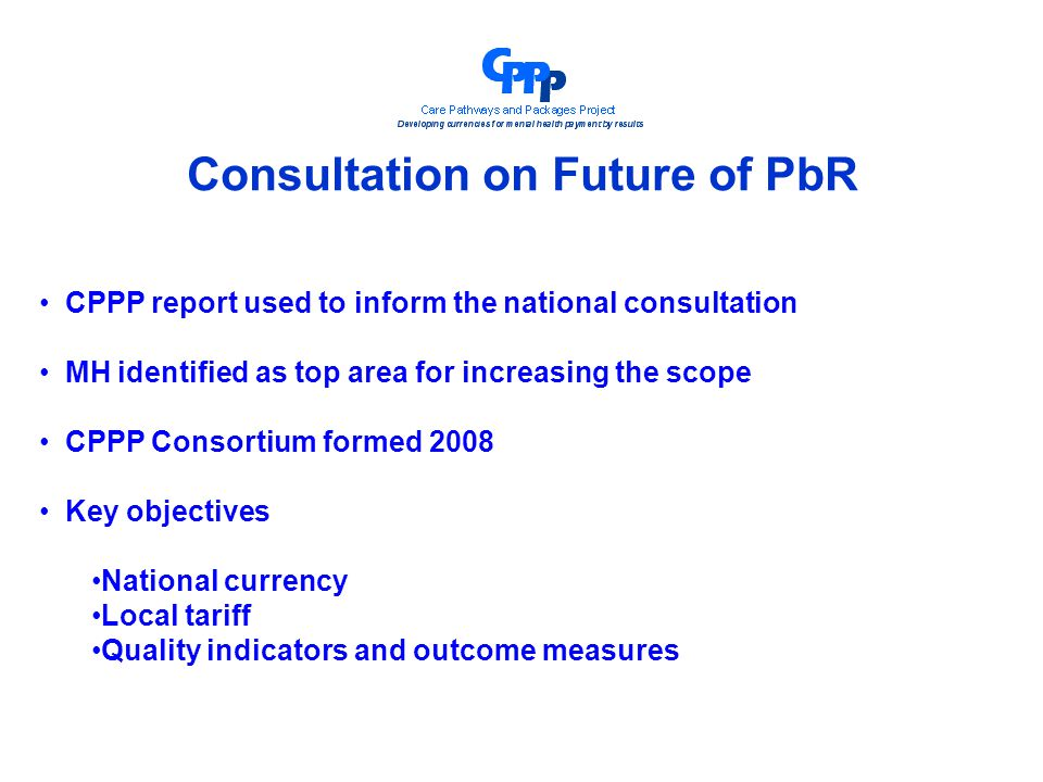 Consultation on Future of PbR CPPP report used to inform the national consultation MH identified as top area for increasing the scope CPPP Consortium formed 2008 Key objectives National currency Local tariff Quality indicators and outcome measures