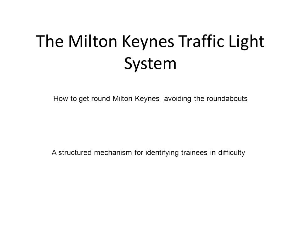 The Milton Keynes Traffic Light System How to get round Milton Keynes avoiding the roundabouts A structured mechanism for identifying trainees in difficulty