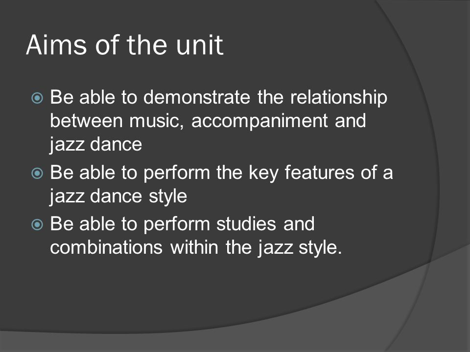 Aims of the unit  Be able to demonstrate the relationship between music, accompaniment and jazz dance  Be able to perform the key features of a jazz dance style  Be able to perform studies and combinations within the jazz style.