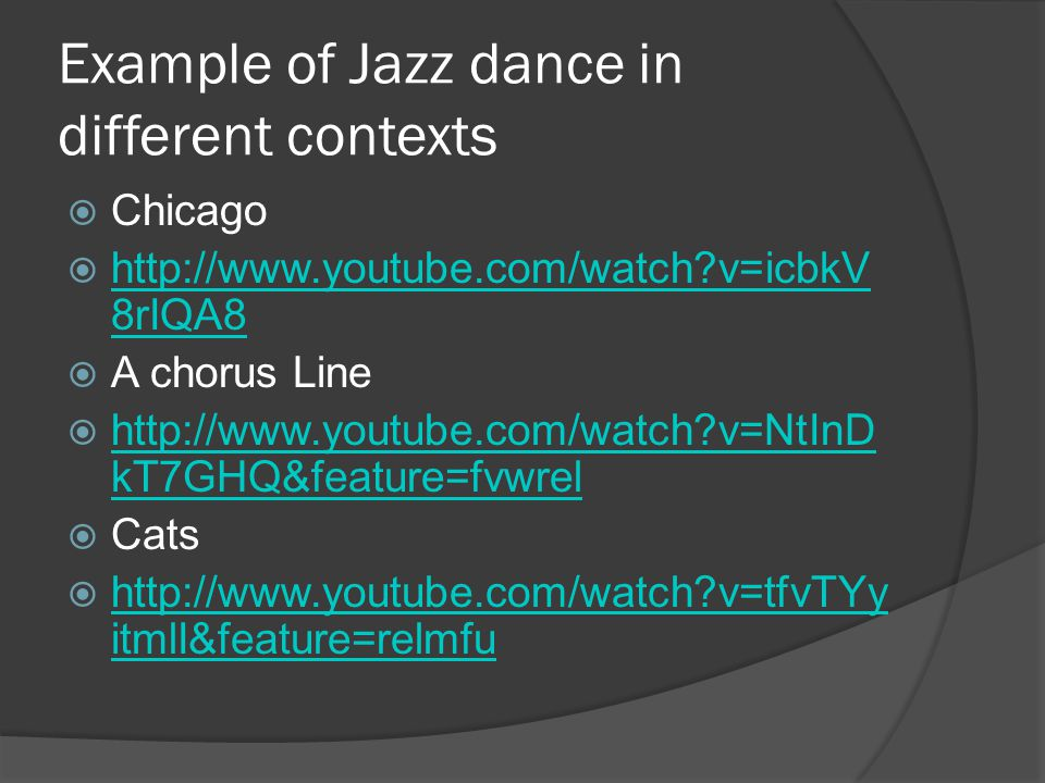 Example of Jazz dance in different contexts  Chicago  http://www.youtube.com/watch?v=icbkV 8rIQA8 http://www.youtube.com/watch?v=icbkV 8rIQA8  A chorus Line  http://www.youtube.com/watch?v=NtInD kT7GHQ&feature=fvwrel http://www.youtube.com/watch?v=NtInD kT7GHQ&feature=fvwrel  Cats  http://www.youtube.com/watch?v=tfvTYy itmlI&feature=relmfu http://www.youtube.com/watch?v=tfvTYy itmlI&feature=relmfu