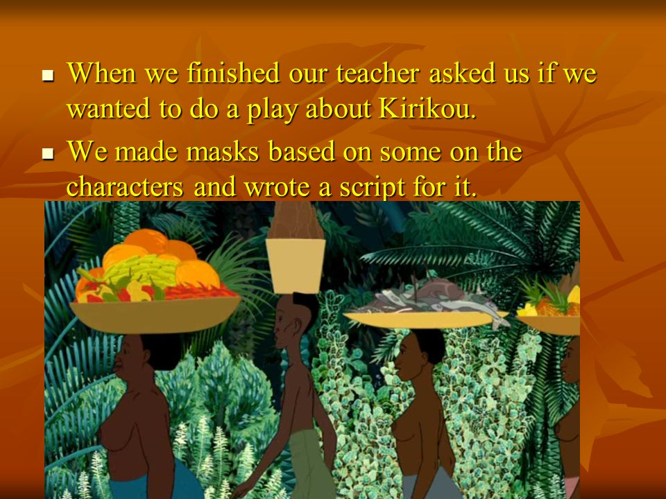 When we finished our teacher asked us if we wanted to do a play about Kirikou.