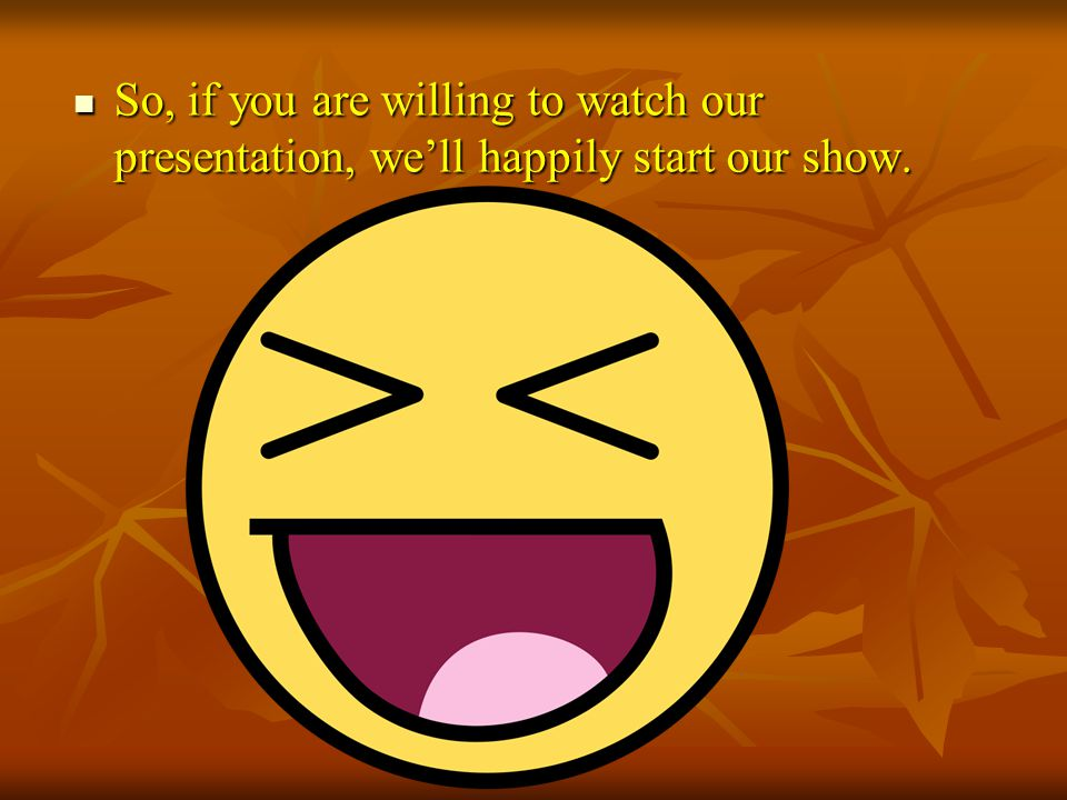 So, if you are willing to watch our presentation, we'll happily start our show.